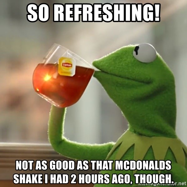 Kermit The Frog Drinking Tea - So refreshing! Not as good as that McDonalds shake I had 2 hours ago, though.