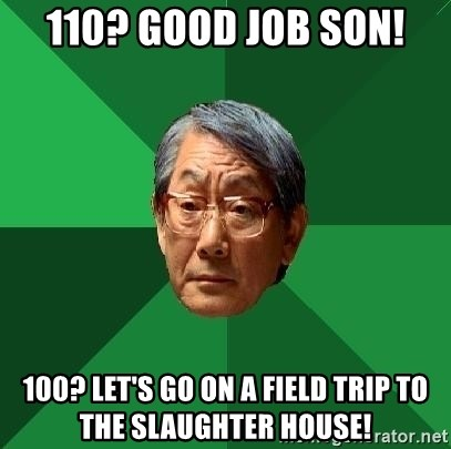 High Expectations Asian Father - 110? good job son! 100? let's go on a field trip to the slaughter house!