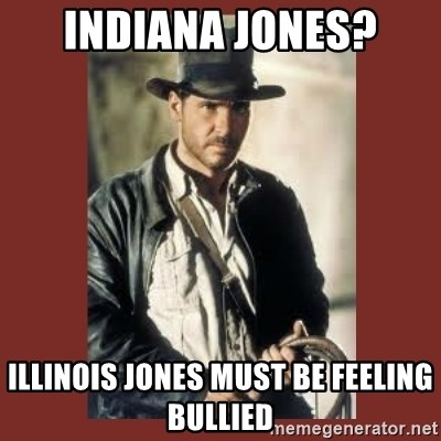 Indiana Jones - Indiana Jones? Illinois Jones must be feeling bullied