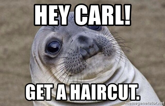 Awkward Seal - hey carl! get a haircut.