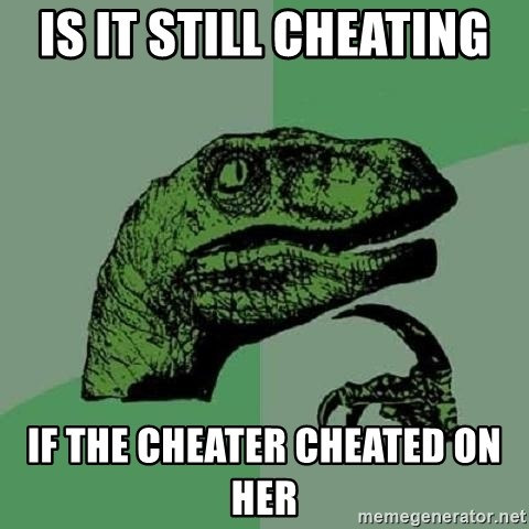 Philosoraptor - Is it still cheating  If the cheater cheated on her