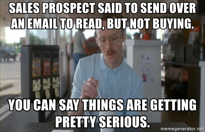 Things are getting pretty Serious (Napoleon Dynamite) - sales prospect said to send over an email to read, but not buying.  you can say things are getting pretty serious.
