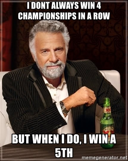 The Most Interesting Man In The World - I DONT ALWAYS WIN 4 CHAMPIONSHIPS IN A ROW BUT WHEN I DO, I WIN A 5TH