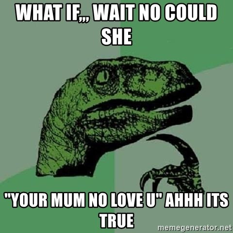 """Philosoraptor - What if,,, Wait no could she  """"Your mum no love u"""" Ahhh its true"""
