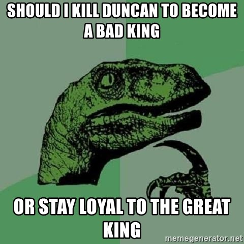 Philosoraptor - Should I kill Duncan to become a bad king Or stay loyal to the great king