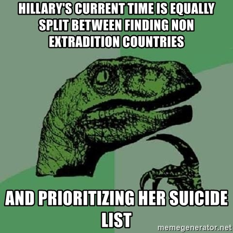 Philosoraptor - Hillary's current time is equally split between finding non extradition countries And prioritizing her suicide list