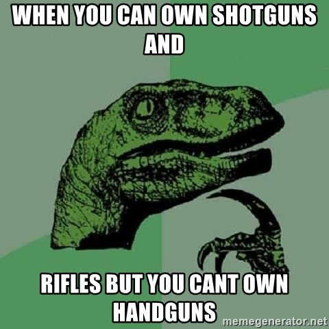 Philosoraptor - when you can own shotguns and  rifles but you cant own handguns