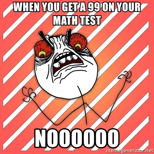 iHate - when you get a 99 on your math test NOOOOOO