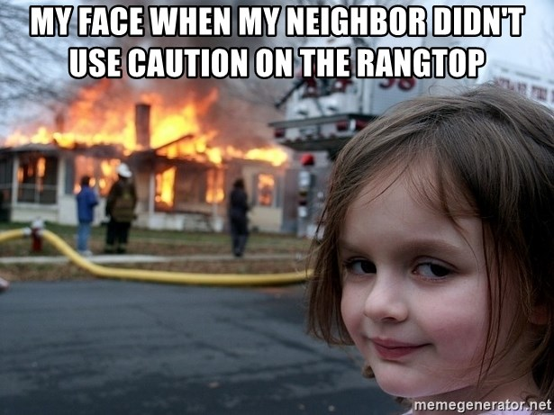 Disaster Girl - my face when my neighbor didn't use caution on the rangtop