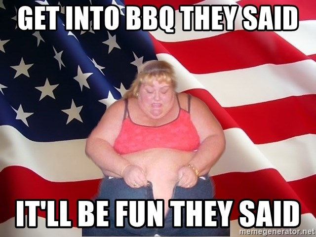 Asinine America - Get into BBQ they said  It'll be fun they said
