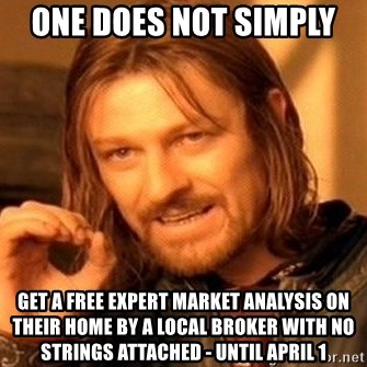 One Does Not Simply - One Does Not Simply  get a FREE expert market analysis on their home by a local broker with no strings attached - Until April 1