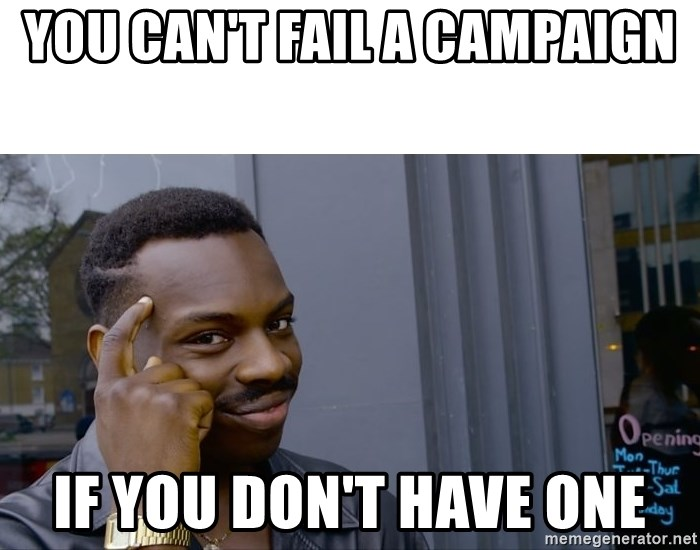 Roll Safe Hungover - You can't fail a campaign if you don't have one
