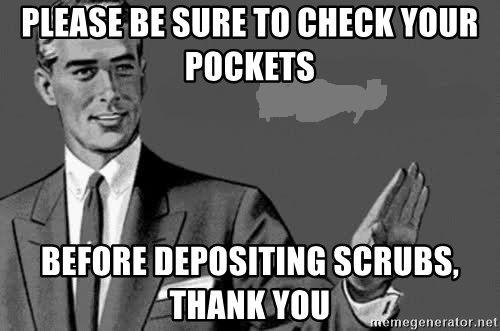 Correction Man  - Please be sure to check your pockets  before depositing scrubs, thank you