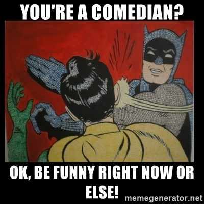 Batman Slappp - You're a comedian? Ok, be funny right now or else!