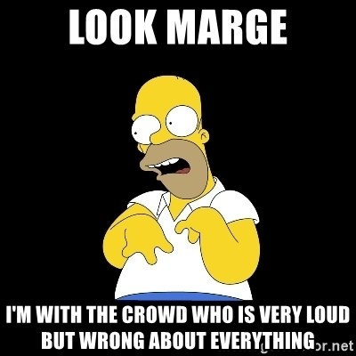look-marge - look marge i'm with the crowd who is very loud but wrong about everything