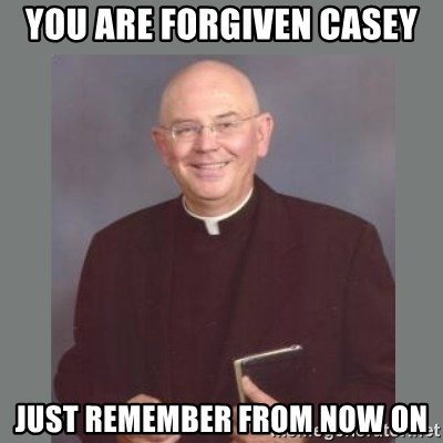 The Non-Molesting Priest - You are forgiven casey Just remember from now on