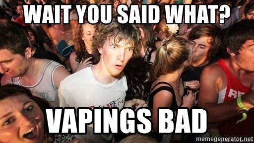 Sudden Realization Ralph - wait you said what? vapings bad