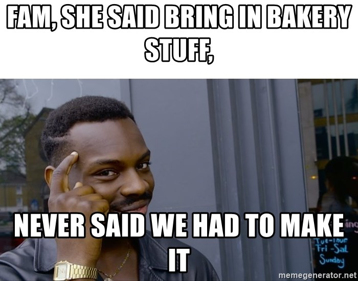 Roll Safe Hungover - Fam, she said bring in bakery stuff, Never said we had to make it