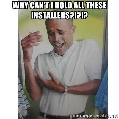 Why Can't I Hold All These?!?!? - Why can't I hold all these installers?!?!?