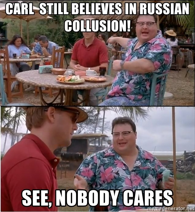 See? Nobody Cares - Carl  still believes in russian collusion! see, nobody cares