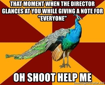 "Thespian Peacock - that moment when the director glances at you while giving a note for ""everyone"" OH SHOOT HELP ME"