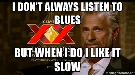 Dos Equis Man - I don't always listen to Blues But when I do I like it Slow