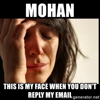 First World Problems - Mohan This is my face when you don't reply my email