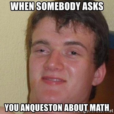 really high guy - when somebody asks  you anqueston about math