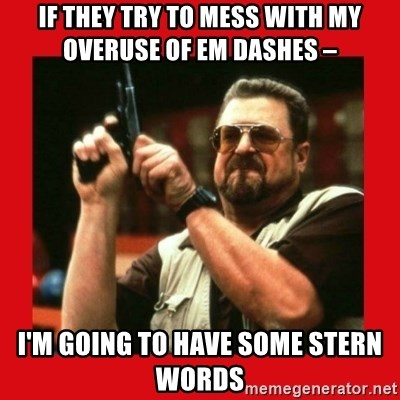 Angry Walter With Gun - if they try to mess with my overuse of em dashes –  I'm going to have some stern words