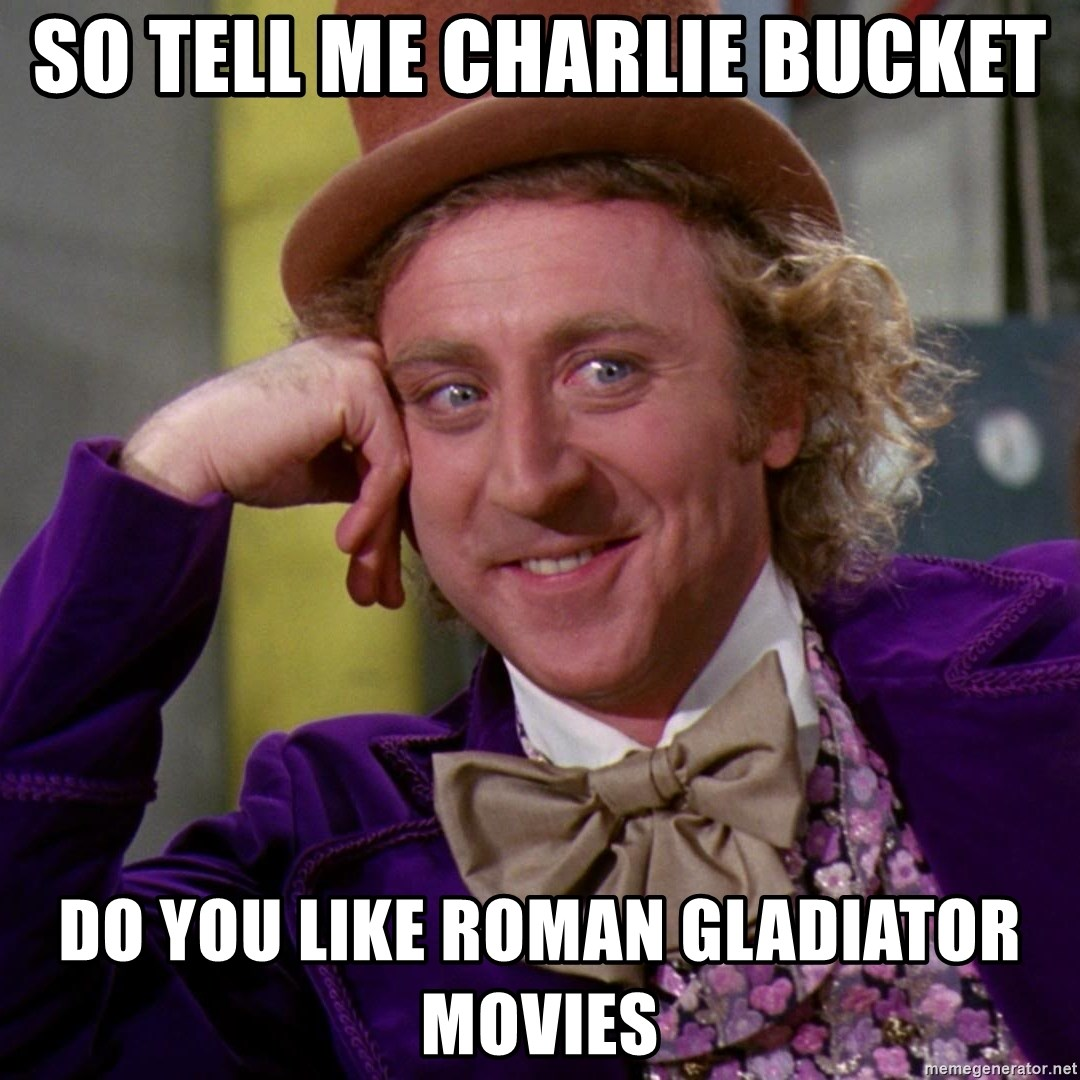 Willy Wonka - so tell me charlie bucket do you like roman gladiator movies