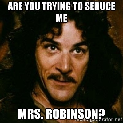 You keep using that word, I don't think it means what you think it means - are you trying to seduce me mrs. robinson?