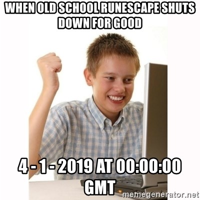 Computer kid - when old school runescape shuts down for good  4 - 1 - 2019 at 00:00:00 GMT