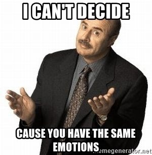 Dr. Phil - I can't decide cause you have the same emotions