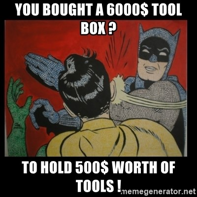 Batman Slappp - You bought a 6000$ tool box ? To hold 500$ worth of tools !