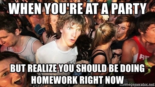Sudden Realization Ralph - When you're at a party  But realize you should be doing homework right now