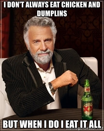 The Most Interesting Man In The World - I don't always eat chicken and dumplins but when I do I eat it all