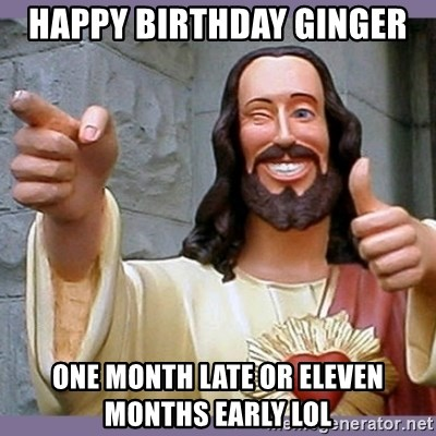 buddy jesus - happy birthday ginger  one month late or eleven months early lol