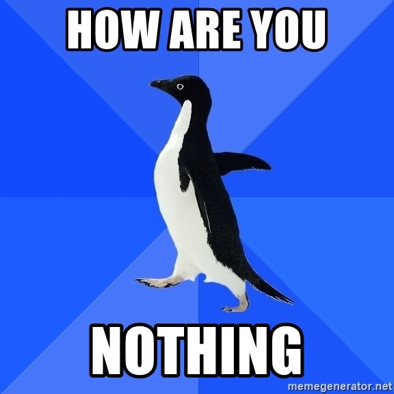 Socially Awkward Penguin - How are you  Nothing