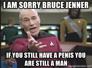 Captain Picard - i am sorry bruce jenner  if you still have a penis you are still a man