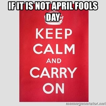 Keep Calm - If it is not April fools day
