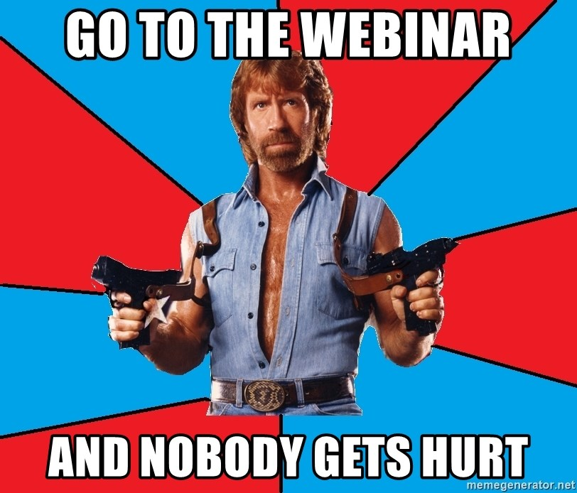 Chuck Norris  - Go to the webinar and nobody gets hurt