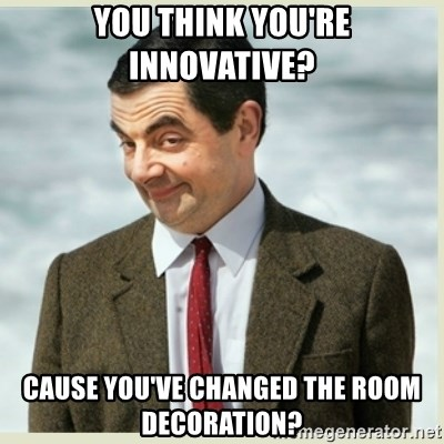 MR bean - You think you're innovative? Cause you've changed the room decoration?