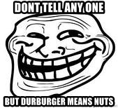 Troll Faceee - dont tell any one but durburger means nuts