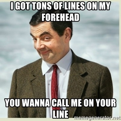 MR bean - I got tons of lines on my forehead  you wanna call me on your line