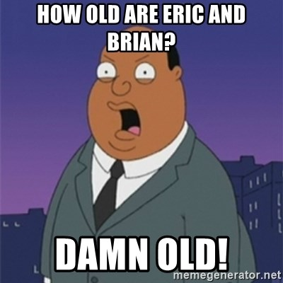 ollie williams - How old are Eric and Brian?  Damn Old!