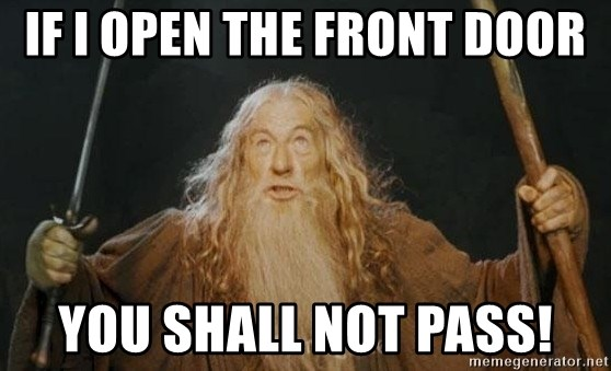 You shall not pass - IF I OPEN THE FRONT DOOR YOU SHALL NOT PASS!