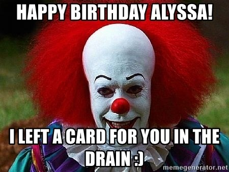 Pennywise the Clown - HAPPY BIRTHDAY ALYSSA! I LEFT A CARD FOR YOU IN THE DRAIN :)