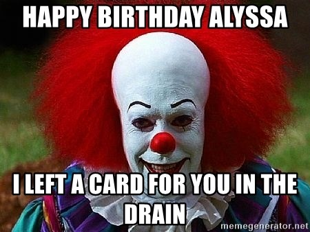 Pennywise the Clown - HAPPY BIRTHDAY ALYSSA I LEFT A CARD FOR YOU IN THE DRAIN