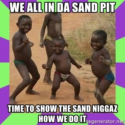 african kids dancing - We all in da Sand pit Time to show the sand niggaz how we do it