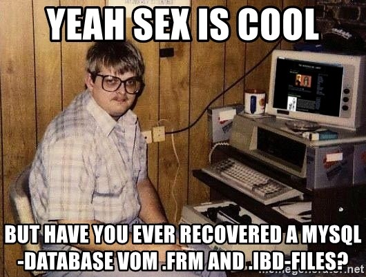 Nerd - Yeah Sex is cool but have you ever recovered a Mysql-Database vom .frm and .ibd-files?